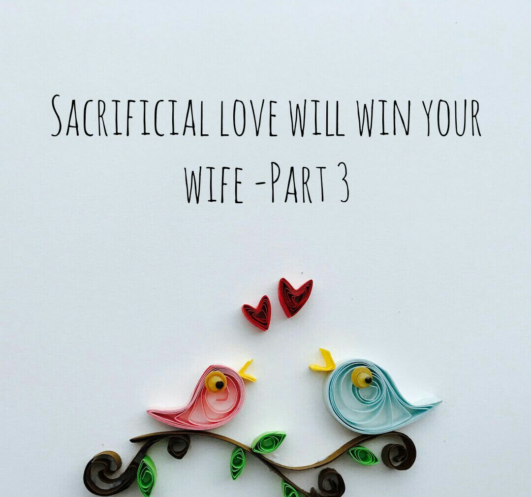 SACRIFICIAL LOVE WILL WIN YOUR WIFE - PART 3